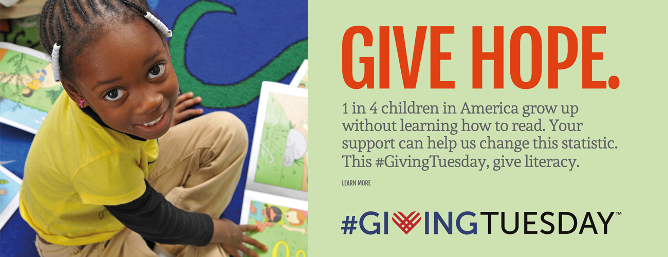GIVE HOPE. 1 IN 4 CHILDREN GROW UP WITHOUT LEARNING HOW TO READ. YOUR SUPPORT CAN HELP US CHANGE THIS STATISTIC. THIS #GIVINGTUESDAY, GIVE LITERACY.