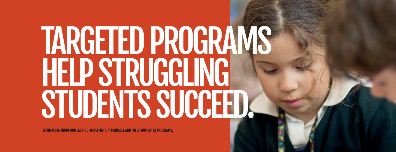 TARGETED PROGRAMS HELP STRUGGLING STUDENTS SUCCEED. Learn more about our easy-to-implement and fully supported programs.